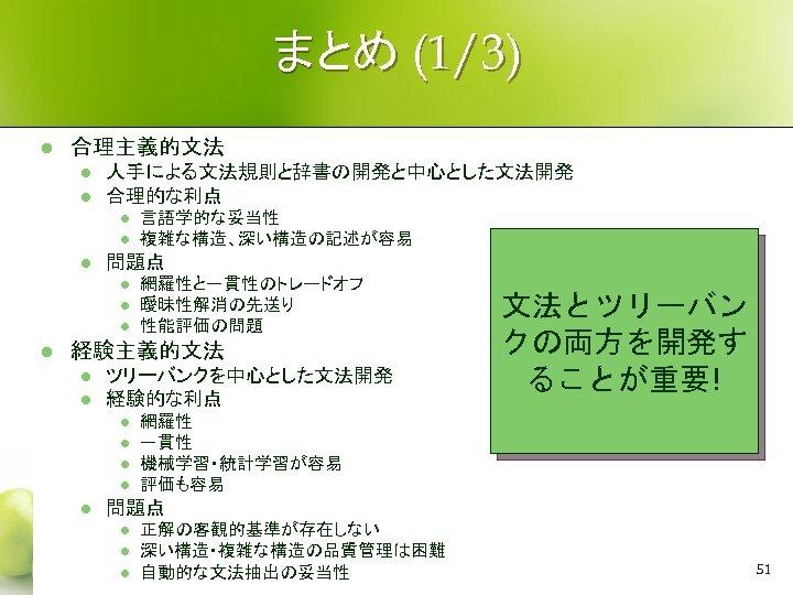 まとめ (1/3) l 合理主義的文法 l l 人手による文法規則と辞書の開発と中心とした文法開発 合理的な利点 l l l 問題点 l l
