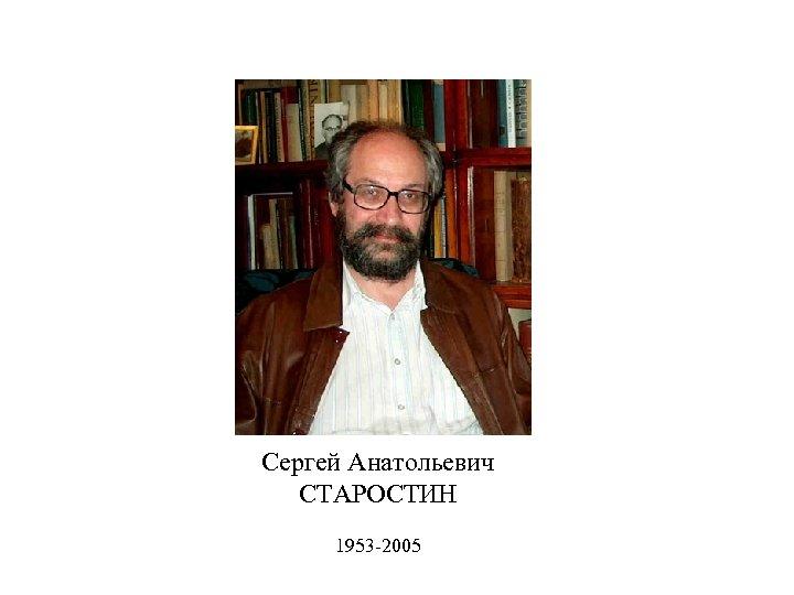 Сергей Анатольевич СТАРОСТИН 1953 -2005