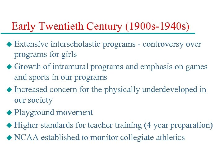 Early Twentieth Century (1900 s-1940 s) u Extensive interscholastic programs - controversy over programs