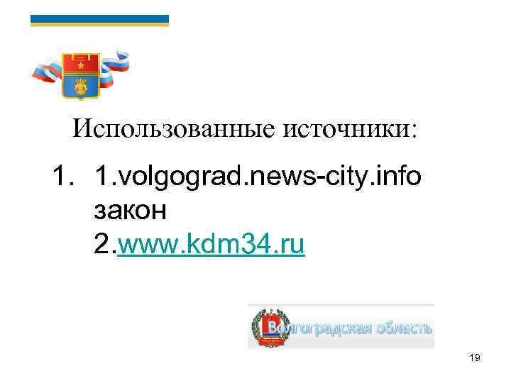 Использованные источники: 1. 1. volgograd. news-city. info закон 2. www. kdm 34. ru 19