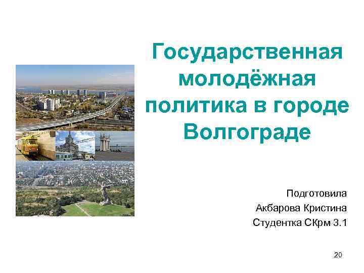Государственная молодёжная политика в городе Волгограде Подготовила Акбарова Кристина Студентка СКрм 3. 1 20
