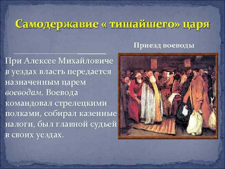 Самодержавие « тишайшего» царя Приезд воеводы При Алексее Михайловиче в уездах власть передается назначенным
