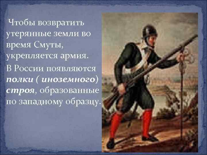 Чтобы возвратить утерянные земли во время Смуты, укрепляется армия. В России появляются полки (