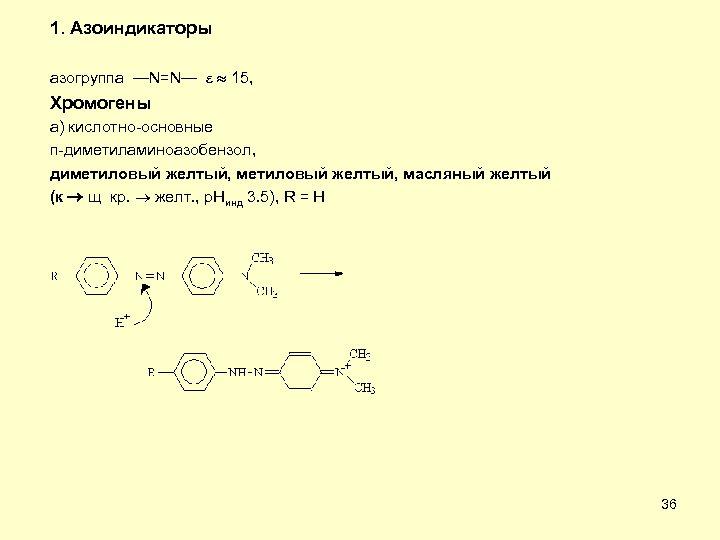 1. Азоиндикаторы азогруппа —N=N— 15, Хромогены а) кислотно-основные п-диметиламиноазобензол, диметиловый желтый, масляный желтый (к