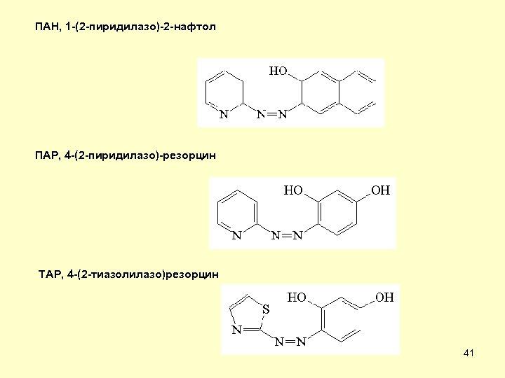 ПАН, 1 -(2 -пиридилазо)-2 -нафтол ПАР, 4 -(2 -пиридилазо)-резорцин ТАР, 4 -(2 -тиазолилазо)резорцин 41