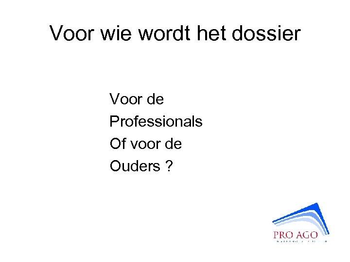 Voor wie wordt het dossier Voor de Professionals Of voor de Ouders ?