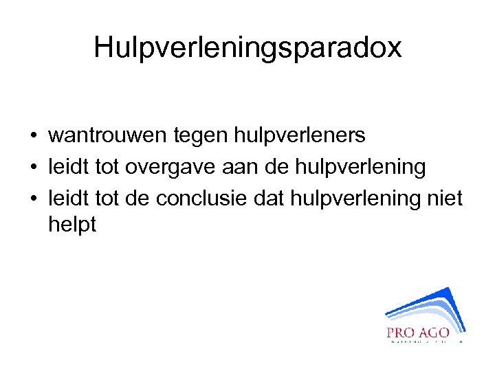 Hulpverleningsparadox • wantrouwen tegen hulpverleners • leidt tot overgave aan de hulpverlening • leidt