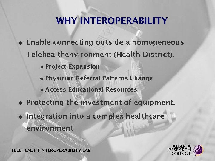 WHY INTEROPERABILITY u Enable connecting outside a homogeneous Telehealthenvironment (Health District). u Project Expansion