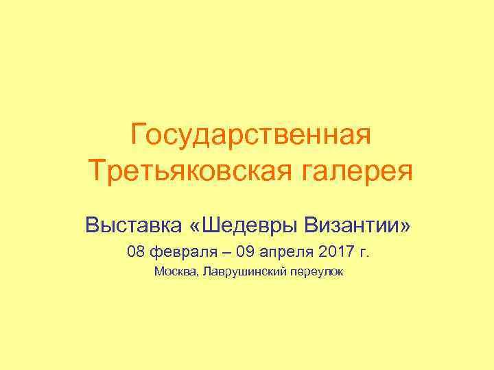 Государственная Третьяковская галерея Выставка «Шедевры Византии» 08 февраля – 09 апреля 2017 г. Москва,