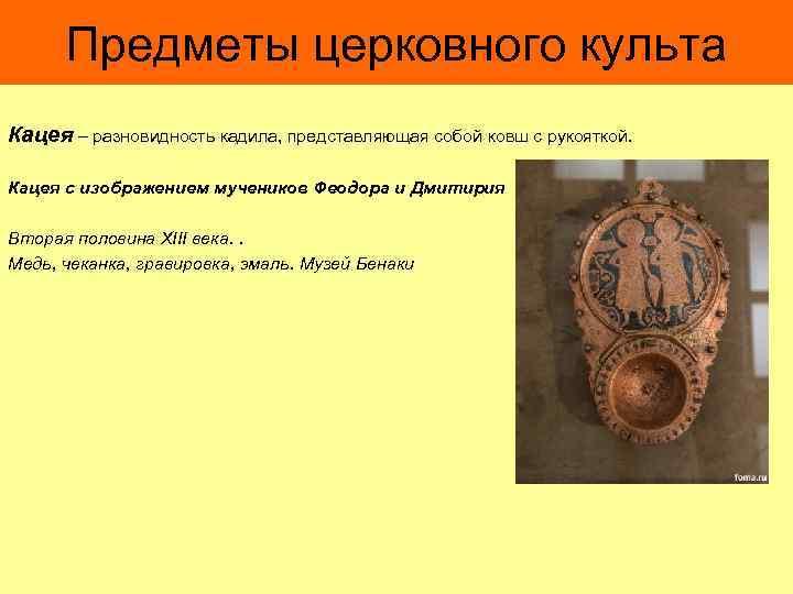 Предметы церковного культа Кацея – разновидность кадила, представляющая собой ковш с рукояткой. Кацея с