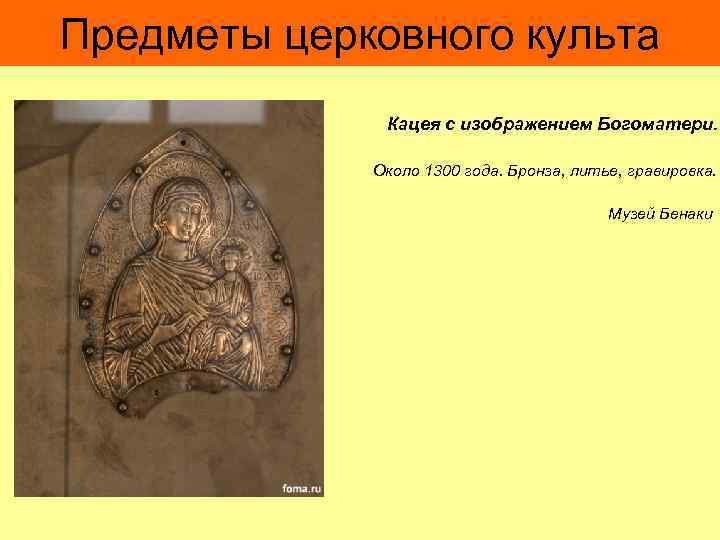 Предметы церковного культа Кацея с изображением Богоматери. Около 1300 года. Бронза, литье, гравировка. Музей