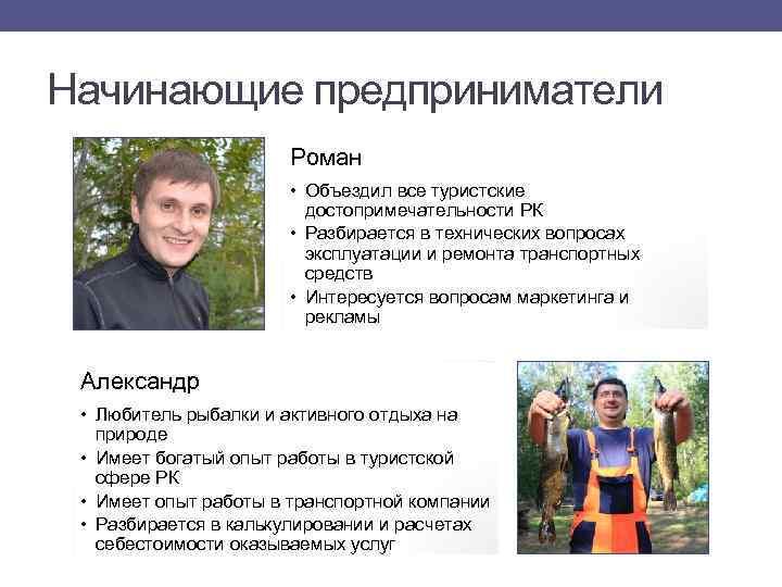 Начинающие предприниматели Роман • Объездил все туристские достопримечательности РК • Разбирается в технических вопросах
