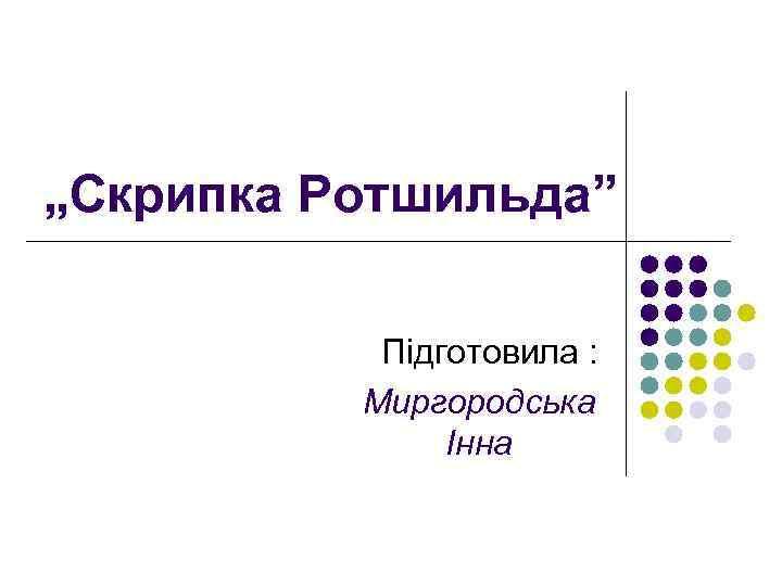 """""""Скрипка Ротшильда"""" Підготовила : Миргородська Інна"""