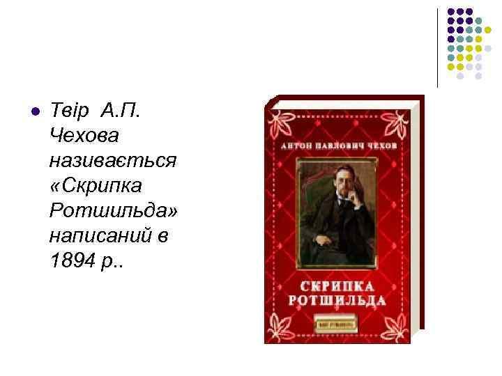 l Твір А. П. Чехова називається «Скрипка Ротшильда» написаний в 1894 р. .