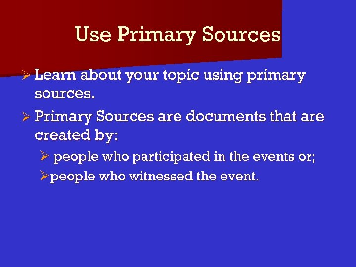 Use Primary Sources Ø Learn about your topic using primary sources. Ø Primary Sources