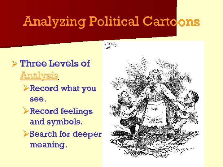Analyzing Political Cartoons Ø Three Levels of Analysis ØRecord what you see. ØRecord feelings