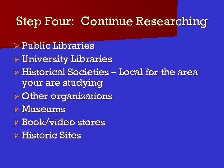 Step Four: Continue Researching Ø Public Libraries Ø University Libraries Ø Historical Societies –
