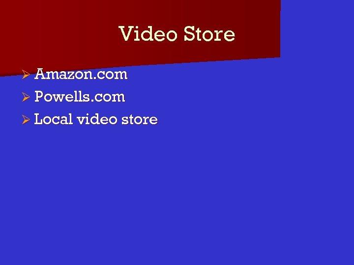 Video Store Ø Amazon. com Ø Powells. com Ø Local video store
