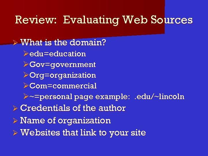 Review: Evaluating Web Sources Ø What is the domain? Øedu=education ØGov=government ØOrg=organization ØCom=commercial Ø~=personal