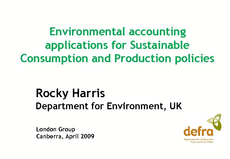 Environmental accounting applications for Sustainable Consumption and Production policies Rocky Harris Department for Environment,