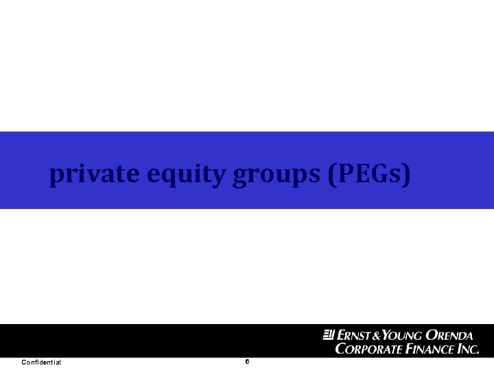 private equity groups (PEGs) Confidential 6