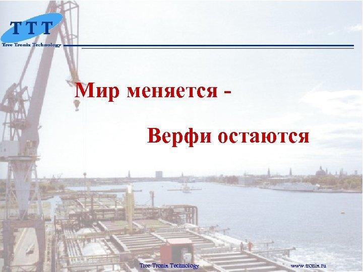Мир меняется Верфи остаются Tree Tronix Technology www. tronix. ru