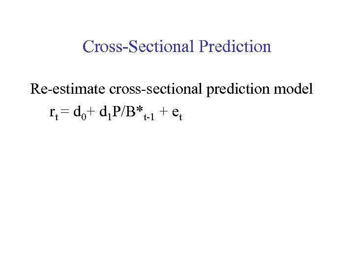 Cross-Sectional Prediction Re-estimate cross-sectional prediction model rt = d 0+ d 1 P/B*t-1 +