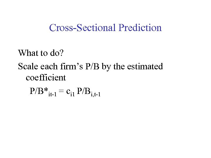 Cross-Sectional Prediction What to do? Scale each firm's P/B by the estimated coefficient P/B*it-1