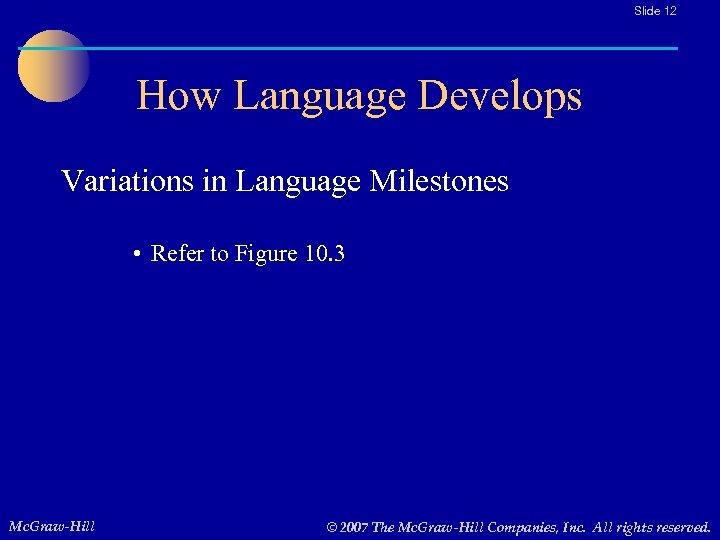 Slide 12 How Language Develops Variations in Language Milestones • Refer to Figure 10.