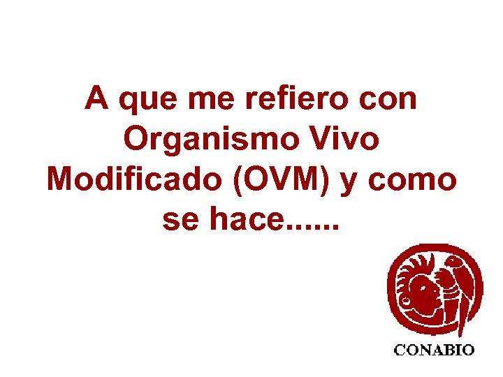 A que me refiero con Organismo Vivo Modificado (OVM) y como se hace. .