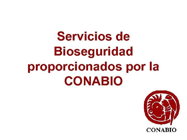 Servicios de Bioseguridad proporcionados por la CONABIO