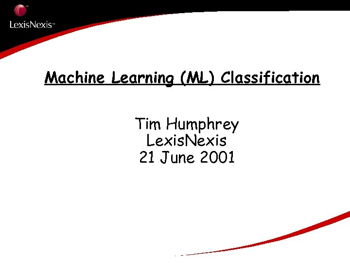 Machine Learning (ML) Classification Tim Humphrey Lexis. Nexis 21 June 2001