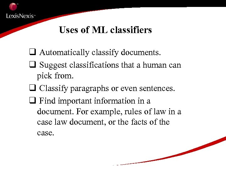 Uses of ML classifiers q Automatically classify documents. q Suggest classifications that a human