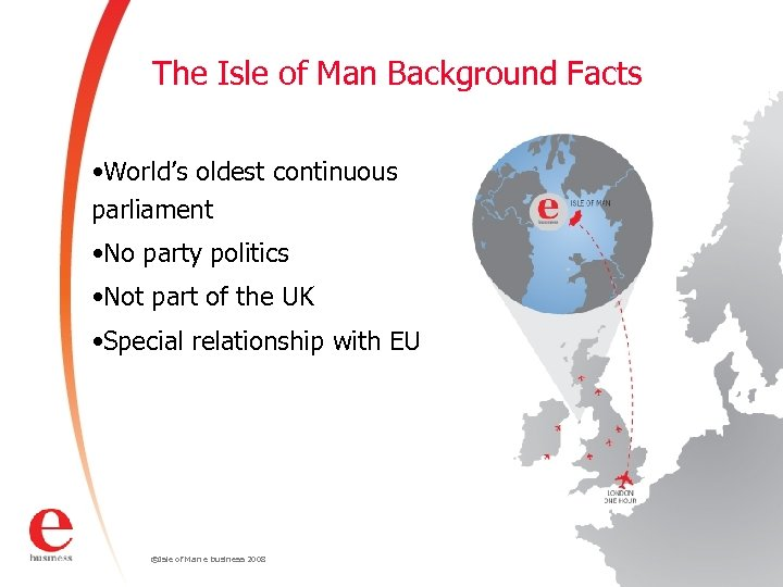 The Isle of Man Background Facts • World's oldest continuous parliament • No party