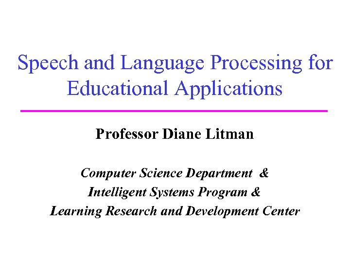 Speech and Language Processing for Educational Applications Professor Diane Litman Computer Science Department &