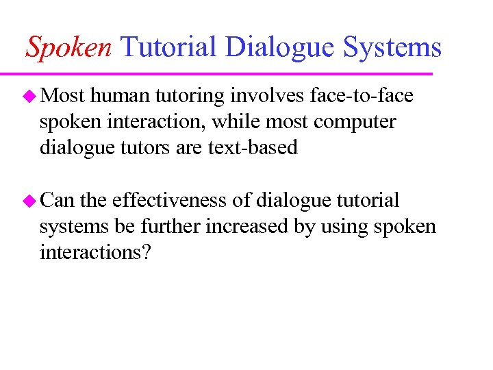 Spoken Tutorial Dialogue Systems Most human tutoring involves face-to-face spoken interaction, while most computer