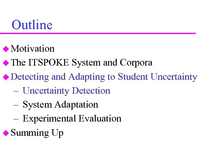 Outline Motivation The ITSPOKE System and Corpora Detecting and Adapting to Student Uncertainty –