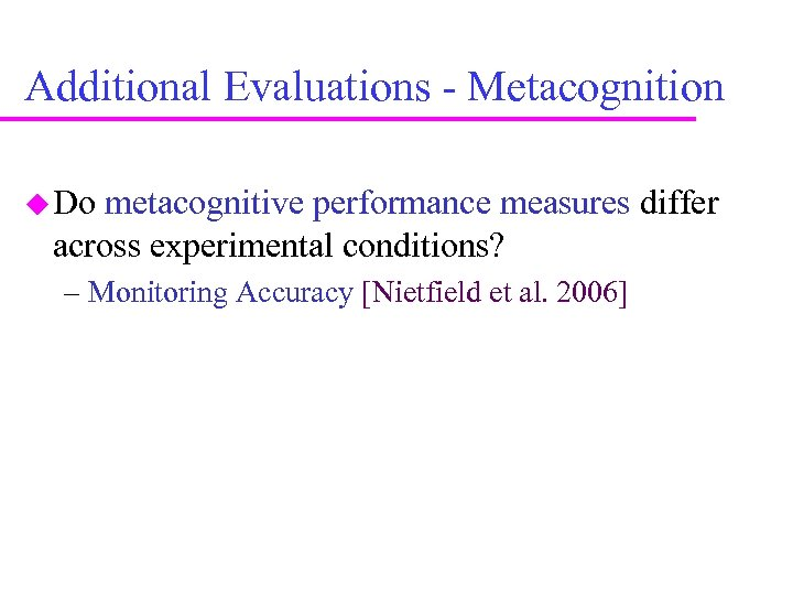 Additional Evaluations - Metacognition Do metacognitive performance measures differ across experimental conditions? – Monitoring