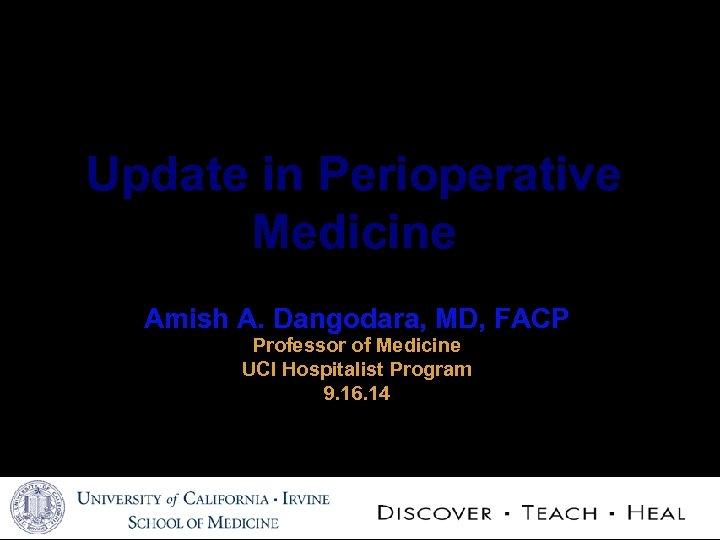 Update in Perioperative Medicine Amish A. Dangodara, MD, FACP Professor of Medicine UCI Hospitalist