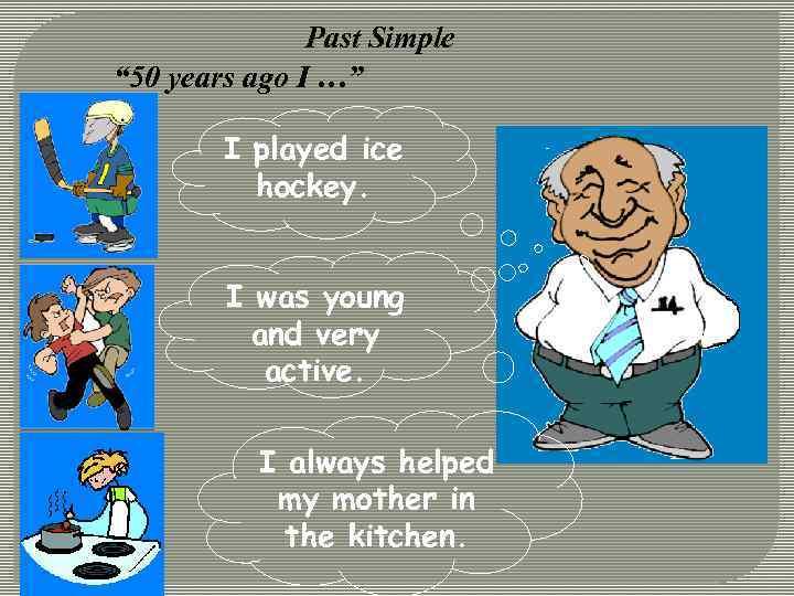 "Past Simple "" 50 years ago I …"" I played ice hockey. I was"