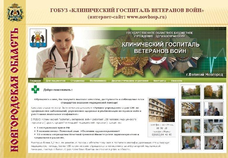 ГОБУЗ «КЛИНИЧЕСКИЙ ГОСПИТАЛЬ ВЕТЕРАНОВ ВОЙН» (интернет-сайт: www. novhosp. ru)