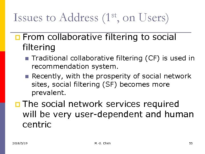 Issues to Address (1 st, on Users) p From collaborative filtering to social filtering