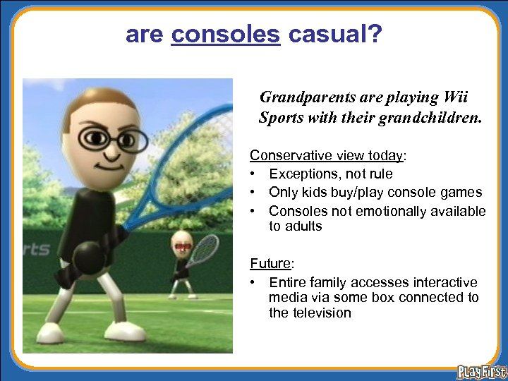 are consoles casual? Grandparents are playing Wii Sports with their grandchildren. Conservative view today: