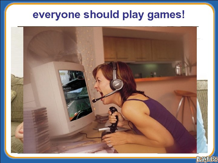 everyone should play games!