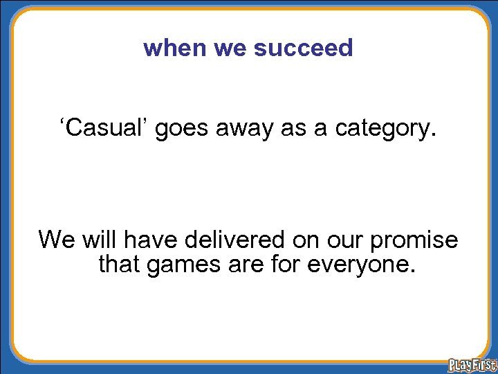 when we succeed 'Casual' goes away as a category. We will have delivered on