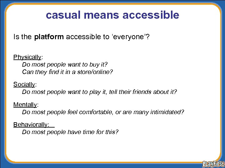 casual means accessible Is the platform accessible to 'everyone'? Physically: Do most people want