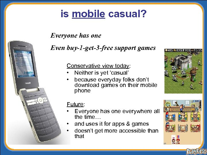 is mobile casual? Everyone has one Even buy-1 -get-3 -free support games Conservative view