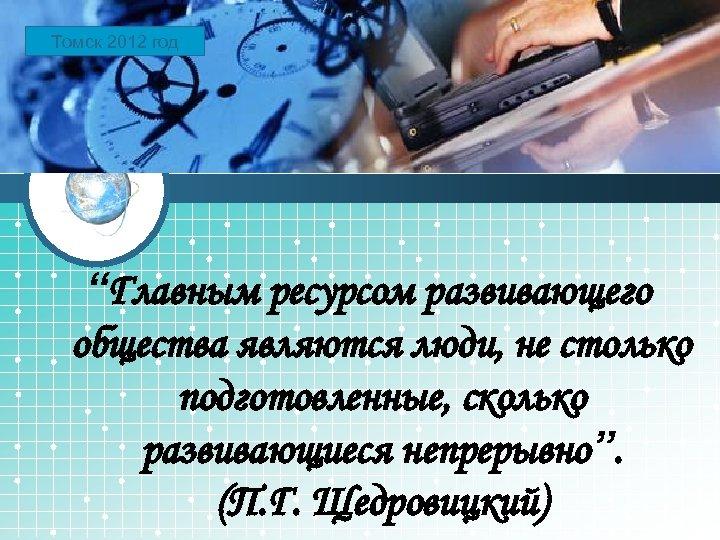 """Томск LOGO 2012 год """"Главным ресурсом развивающего общества являются люди, не столько подготовленные, сколько"""