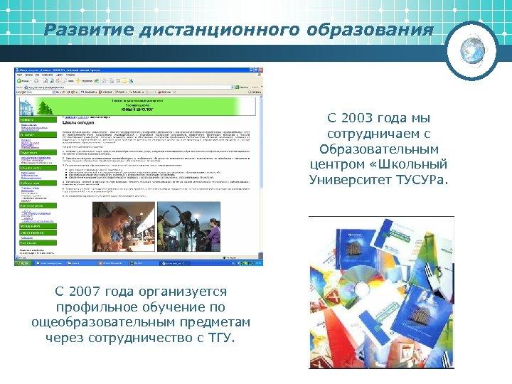 Развитие дистанционного образования С 2003 года мы сотрудничаем с Образовательным центром «Школьный Университет ТУСУРа.