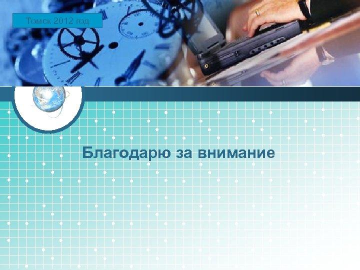 Томск LOGO 2012 год Благодарю за внимание